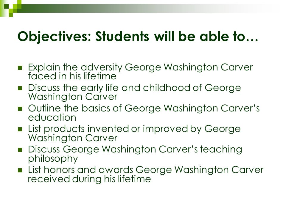 Objectives: Students will be able to… Explain the adversity George Washington Carver faced in his lifetime Discuss the early life and childhood of George Washington Carver Outline the basics of George Washington Carver's education List products invented or improved by George Washington Carver Discuss George Washington Carver's teaching philosophy List honors and awards George Washington Carver received during his lifetime