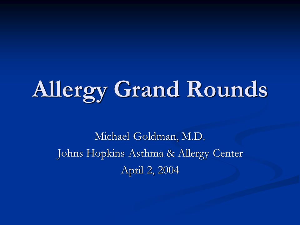 Allergy Grand Rounds Michael Goldman, M.D. Johns Hopkins Asthma & Allergy Center April 2, 2004
