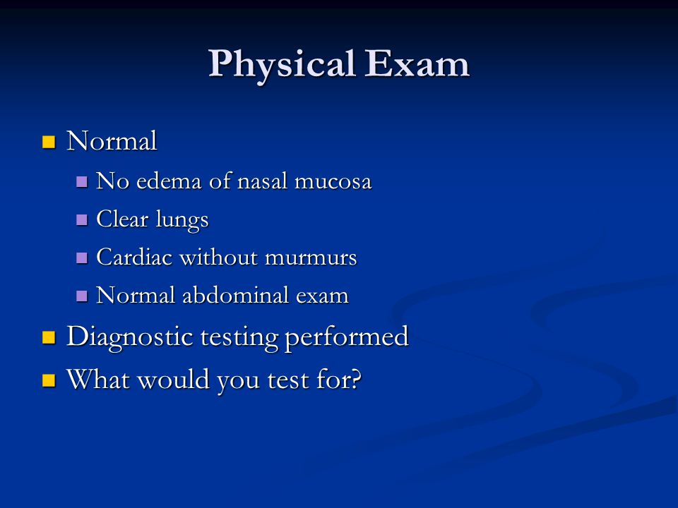 Physical Exam Normal Normal No edema of nasal mucosa No edema of nasal mucosa Clear lungs Clear lungs Cardiac without murmurs Cardiac without murmurs Normal abdominal exam Normal abdominal exam Diagnostic testing performed Diagnostic testing performed What would you test for.
