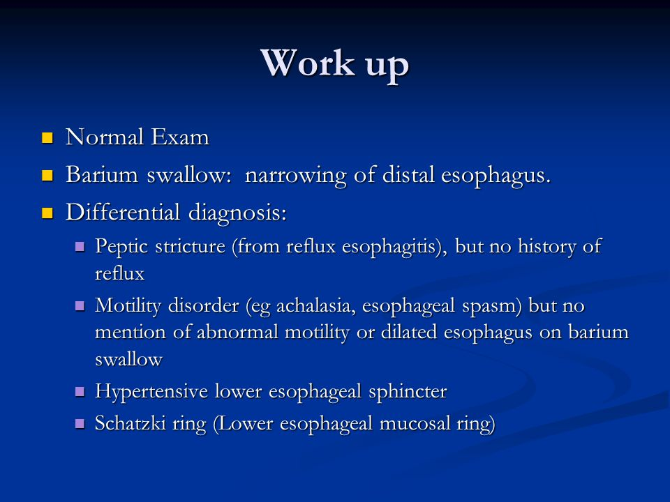 Work up Normal Exam Normal Exam Barium swallow: narrowing of distal esophagus.