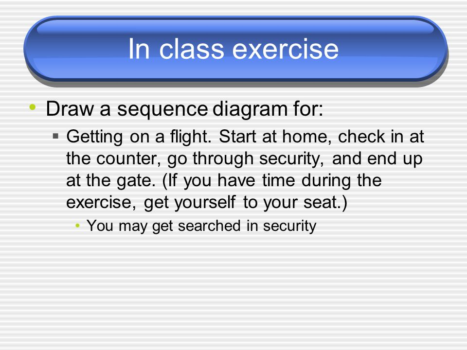 In class exercise Draw a sequence diagram for:  Getting on a flight.