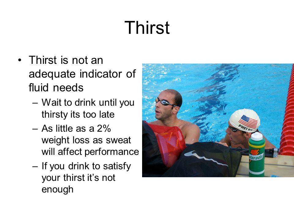 Thirst Thirst is not an adequate indicator of fluid needs –Wait to drink until you thirsty its too late –As little as a 2% weight loss as sweat will affect performance –If you drink to satisfy your thirst it's not enough