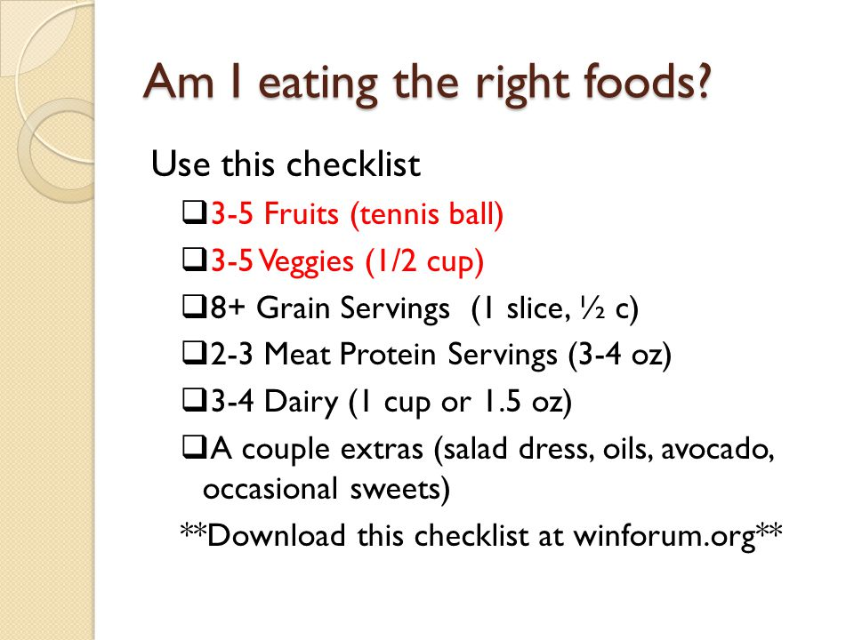 Am I eating the right foods? Use this checklist  3-5 Fruits (tennis ball)  3-5 Veggies (1/2 cup)  8+ Grain Servings (1 slice, ½ c)  2-3 Meat Prote