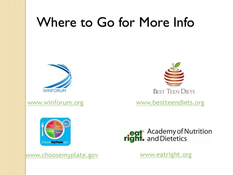 Where to Go for More Info www.winforum.org www.eatright.org www.choosemyplate.gov www.bestteendiets.org