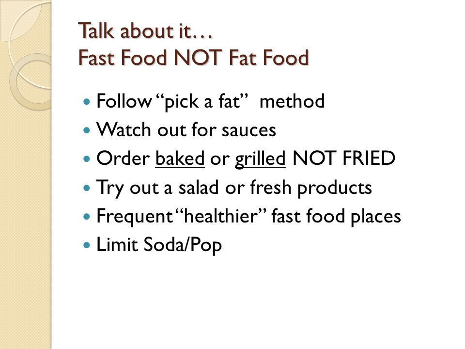 "Talk about it… Fast Food NOT Fat Food Follow ""pick a fat"" method Watch out for sauces Order baked or grilled NOT FRIED Try out a salad or fresh produc"