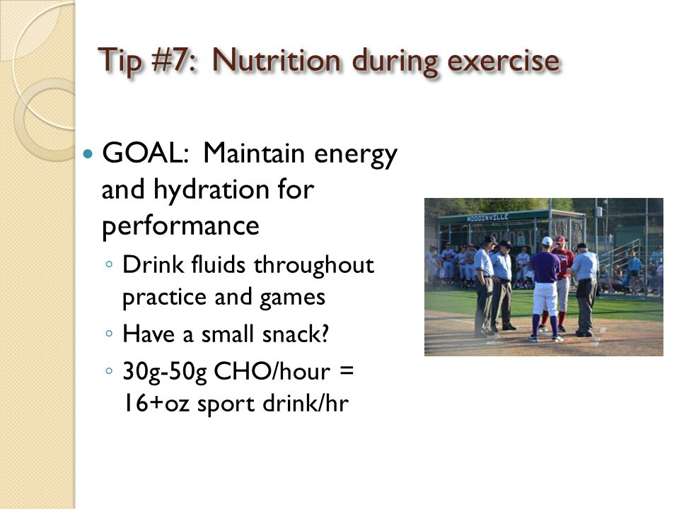Tip #7: Nutrition during exercise GOAL: Maintain energy and hydration for performance ◦ Drink fluids throughout practice and games ◦ Have a small snac