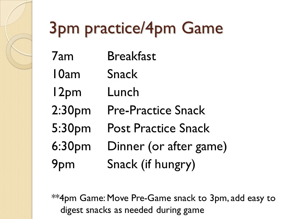 3pm practice/4pm Game 7am Breakfast 10amSnack 12pmLunch 2:30pmPre-Practice Snack 5:30pm Post Practice Snack 6:30pm Dinner (or after game) 9pm Snack (i
