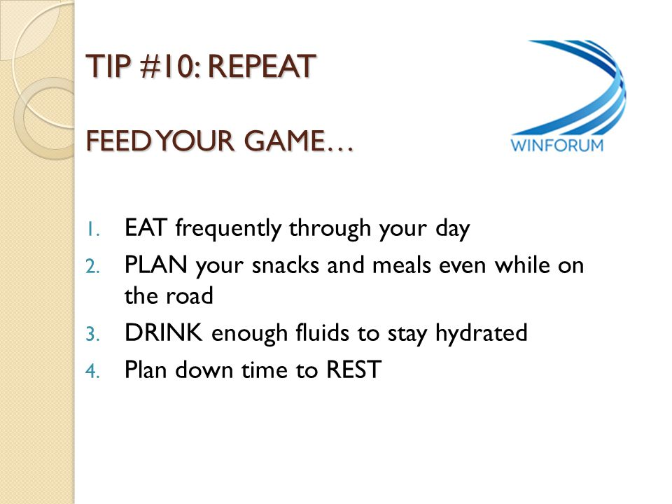TIP #10: REPEAT FEED YOUR GAME… 1. EAT frequently through your day 2. PLAN your snacks and meals even while on the road 3. DRINK enough fluids to stay