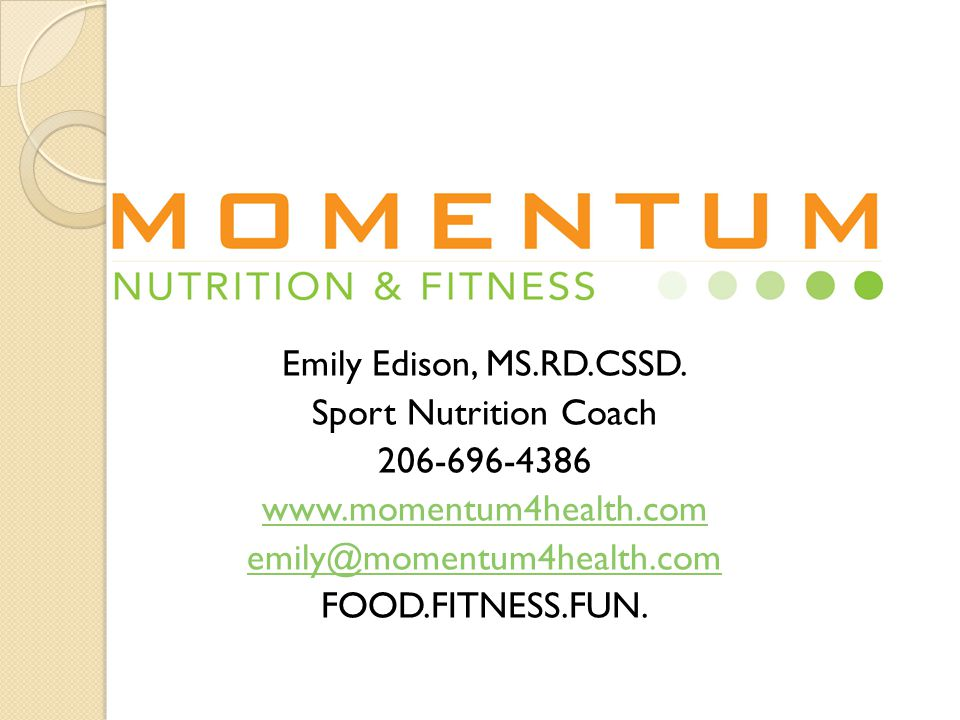 Emily Edison, MS.RD.CSSD. Sport Nutrition Coach 206-696-4386 www.momentum4health.com emily@momentum4health.com FOOD.FITNESS.FUN.