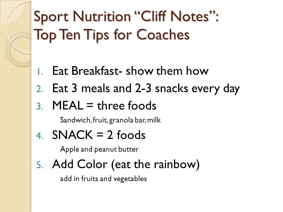 "Sport Nutrition ""Cliff Notes"": Top Ten Tips for Coaches 1. Eat Breakfast- show them how 2. Eat 3 meals and 2-3 snacks every day 3. MEAL = three foods"