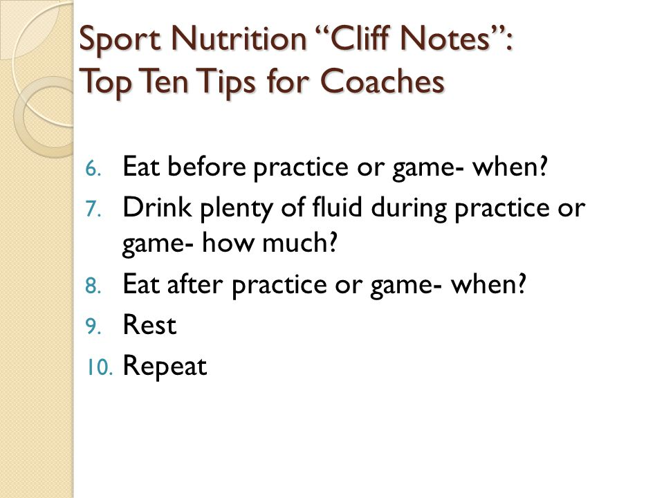 Tip #6: Nutrition Pre-Practice/Game Breakfast | Snack | Lunch Choose foods high in carbohydrates, moderate in protein, and low in fat Allow plenty of time for food to digest ◦ 3 hours for a large meal ◦ 2 hours for a smaller meal ◦ 1 hour for a snack