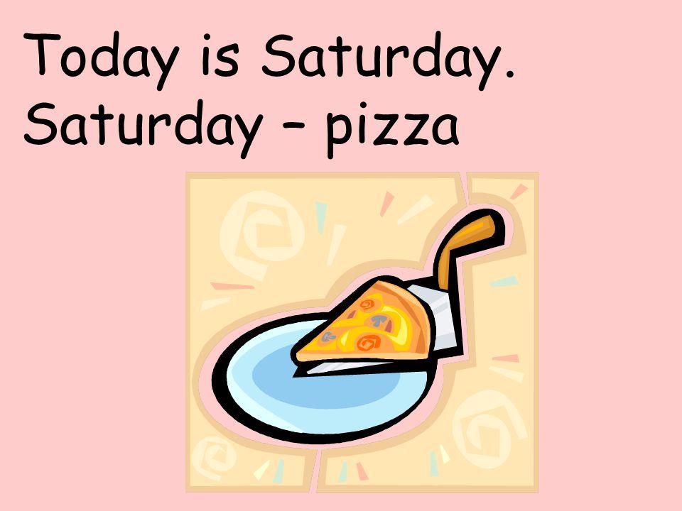 Today is Saturday. Saturday – pizza