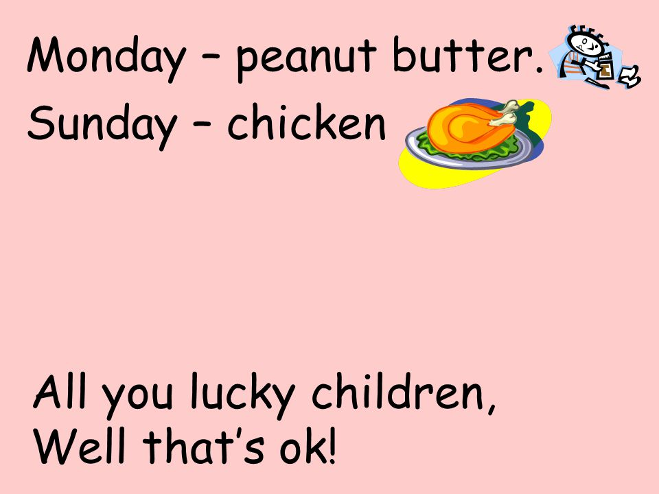Sunday – chicken All you lucky children, Well that's ok! Monday – peanut butter.