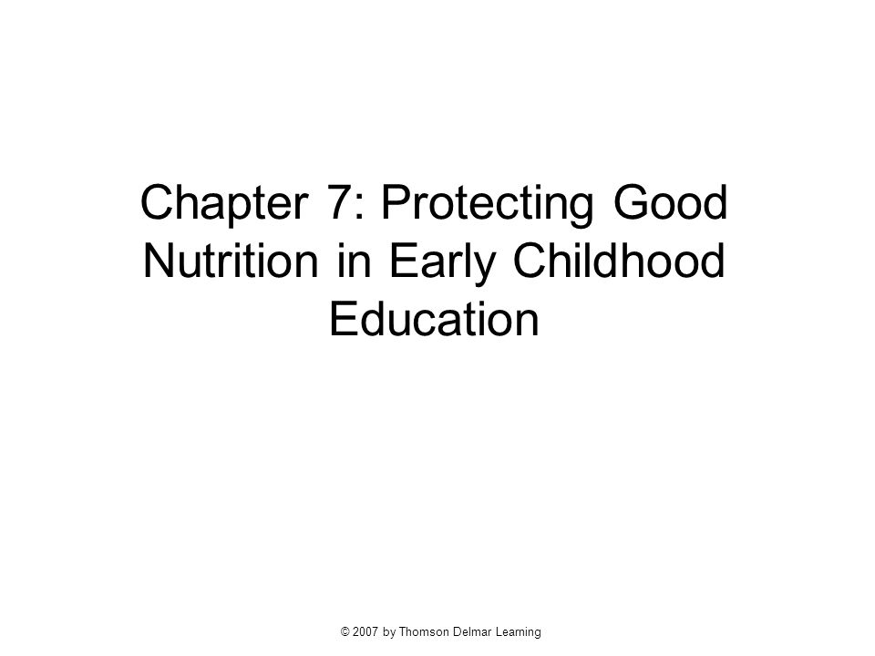 © 2007 by Thomson Delmar Learning Chapter 7: Protecting Good Nutrition in Early Childhood Education