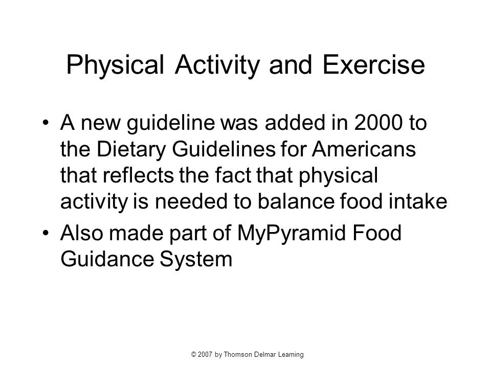 © 2007 by Thomson Delmar Learning Physical Activity and Exercise A new guideline was added in 2000 to the Dietary Guidelines for Americans that reflects the fact that physical activity is needed to balance food intake Also made part of MyPyramid Food Guidance System