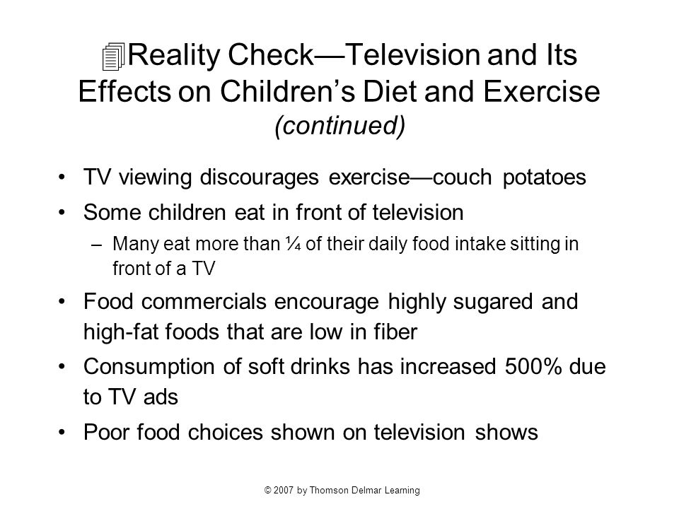 © 2007 by Thomson Delmar Learning  Reality Check—Television and Its Effects on Children's Diet and Exercise (continued) TV viewing discourages exercise—couch potatoes Some children eat in front of television –Many eat more than ¼ of their daily food intake sitting in front of a TV Food commercials encourage highly sugared and high-fat foods that are low in fiber Consumption of soft drinks has increased 500% due to TV ads Poor food choices shown on television shows