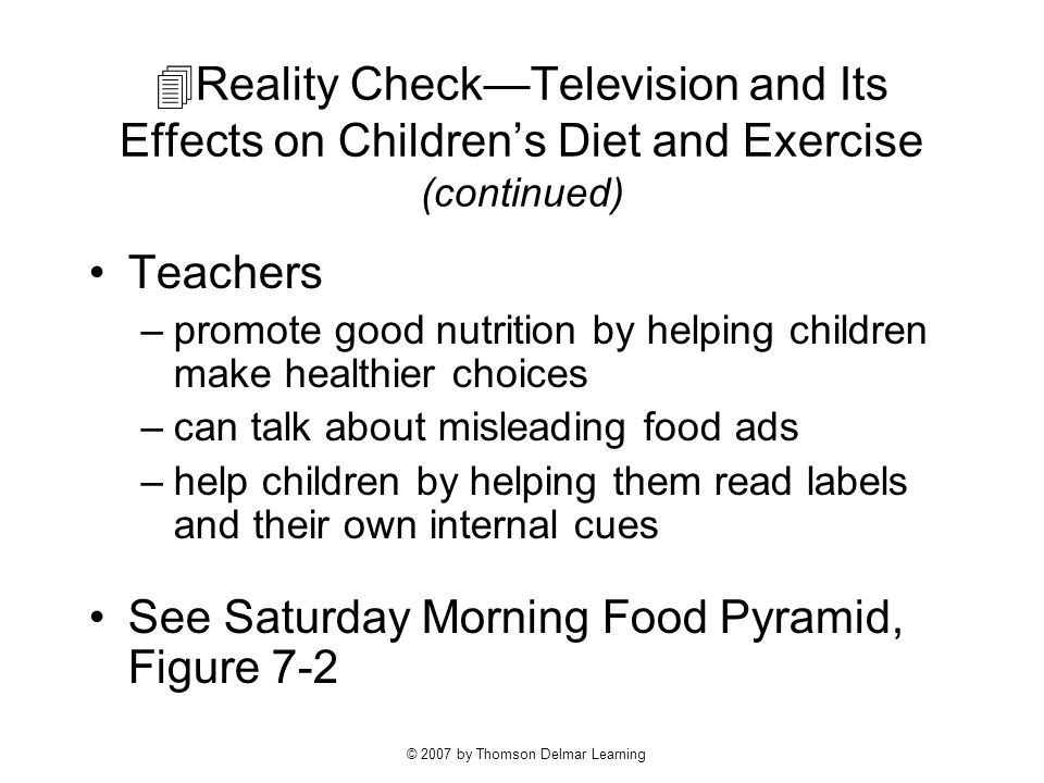 © 2007 by Thomson Delmar Learning  Reality Check—Television and Its Effects on Children's Diet and Exercise (continued) Teachers –promote good nutrition by helping children make healthier choices –can talk about misleading food ads –help children by helping them read labels and their own internal cues See Saturday Morning Food Pyramid, Figure 7-2