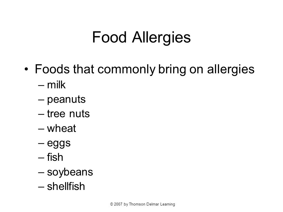 © 2007 by Thomson Delmar Learning Food Allergies Foods that commonly bring on allergies –milk –peanuts –tree nuts –wheat –eggs –fish –soybeans –shellfish
