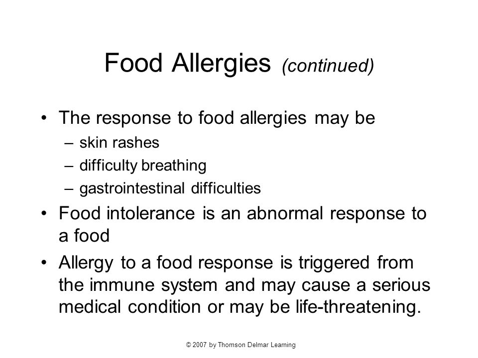 © 2007 by Thomson Delmar Learning Food Allergies (continued) The response to food allergies may be –skin rashes –difficulty breathing –gastrointestinal difficulties Food intolerance is an abnormal response to a food Allergy to a food response is triggered from the immune system and may cause a serious medical condition or may be life-threatening.
