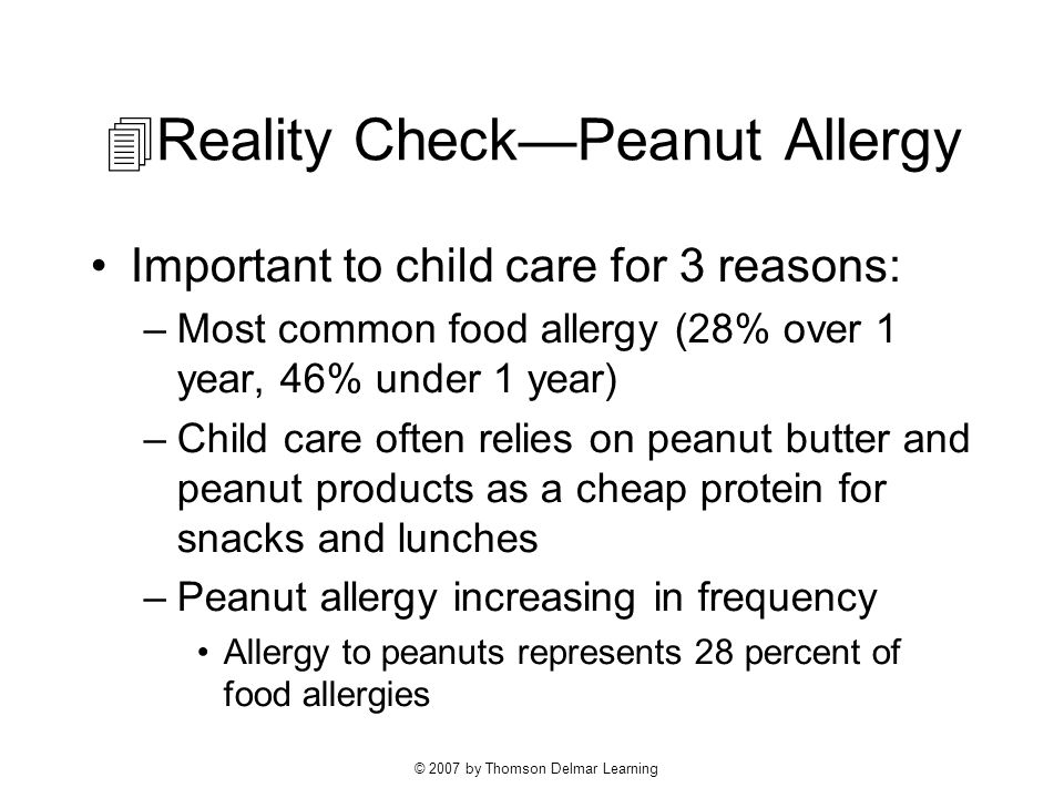 © 2007 by Thomson Delmar Learning  Reality Check—Peanut Allergy Important to child care for 3 reasons: –Most common food allergy (28% over 1 year, 46% under 1 year) –Child care often relies on peanut butter and peanut products as a cheap protein for snacks and lunches –Peanut allergy increasing in frequency Allergy to peanuts represents 28 percent of food allergies
