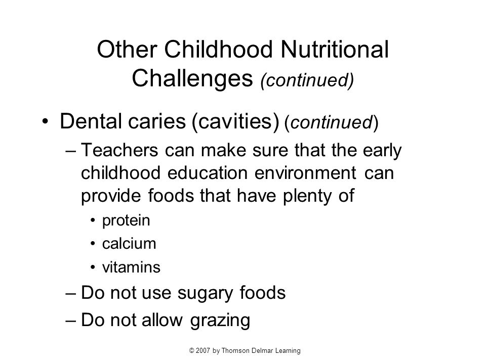 © 2007 by Thomson Delmar Learning Other Childhood Nutritional Challenges (continued) Dental caries (cavities) (continued) –Teachers can make sure that the early childhood education environment can provide foods that have plenty of protein calcium vitamins –Do not use sugary foods –Do not allow grazing