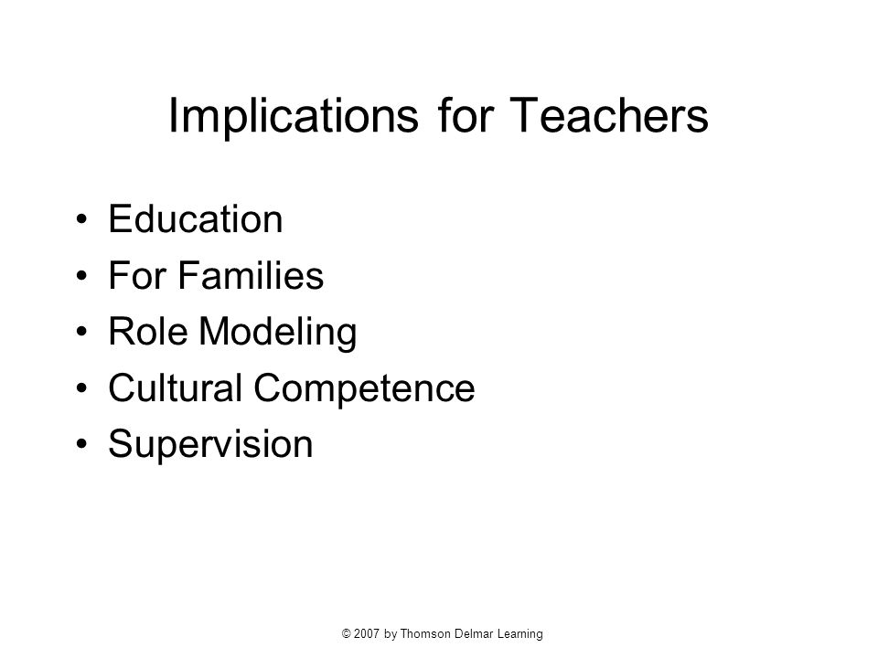 © 2007 by Thomson Delmar Learning Implications for Teachers Education For Families Role Modeling Cultural Competence Supervision