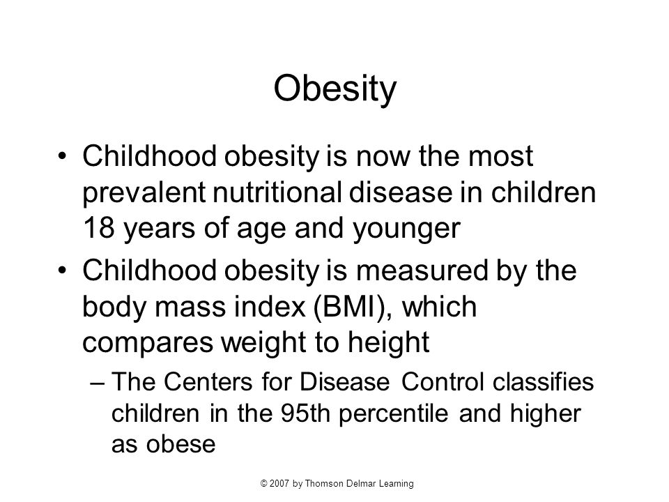 © 2007 by Thomson Delmar Learning Obesity Childhood obesity is now the most prevalent nutritional disease in children 18 years of age and younger Childhood obesity is measured by the body mass index (BMI), which compares weight to height –The Centers for Disease Control classifies children in the 95th percentile and higher as obese