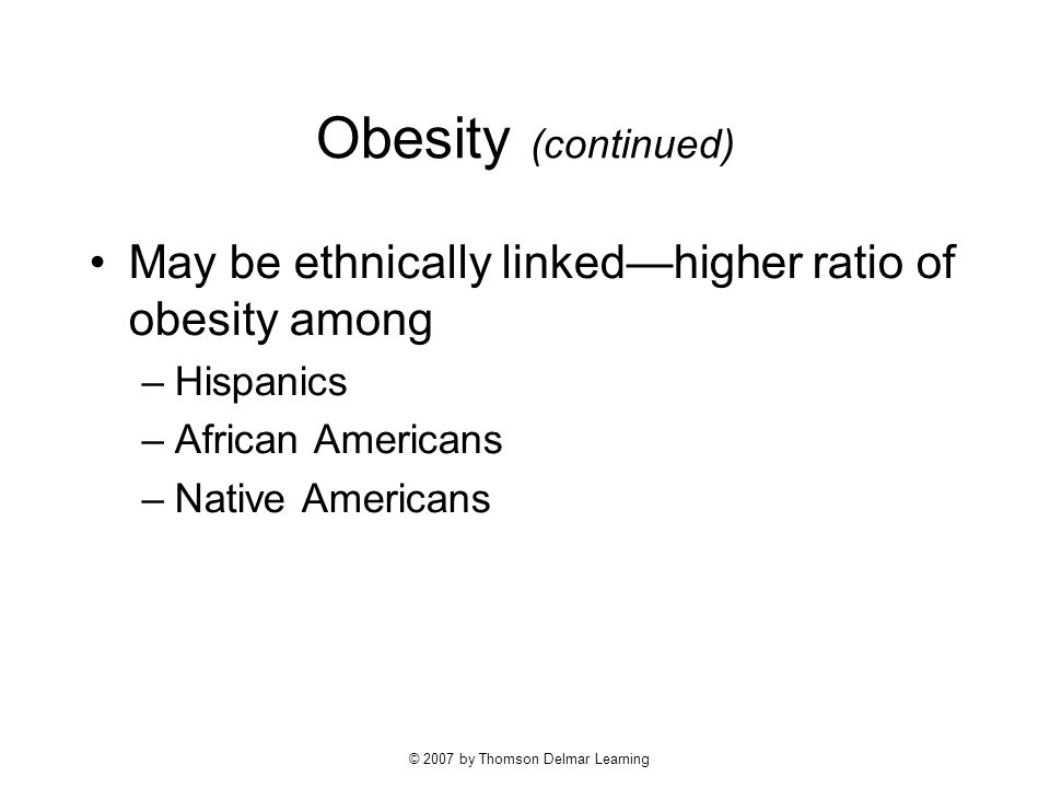 © 2007 by Thomson Delmar Learning Obesity (continued) May be ethnically linked—higher ratio of obesity among –Hispanics –African Americans –Native Americans