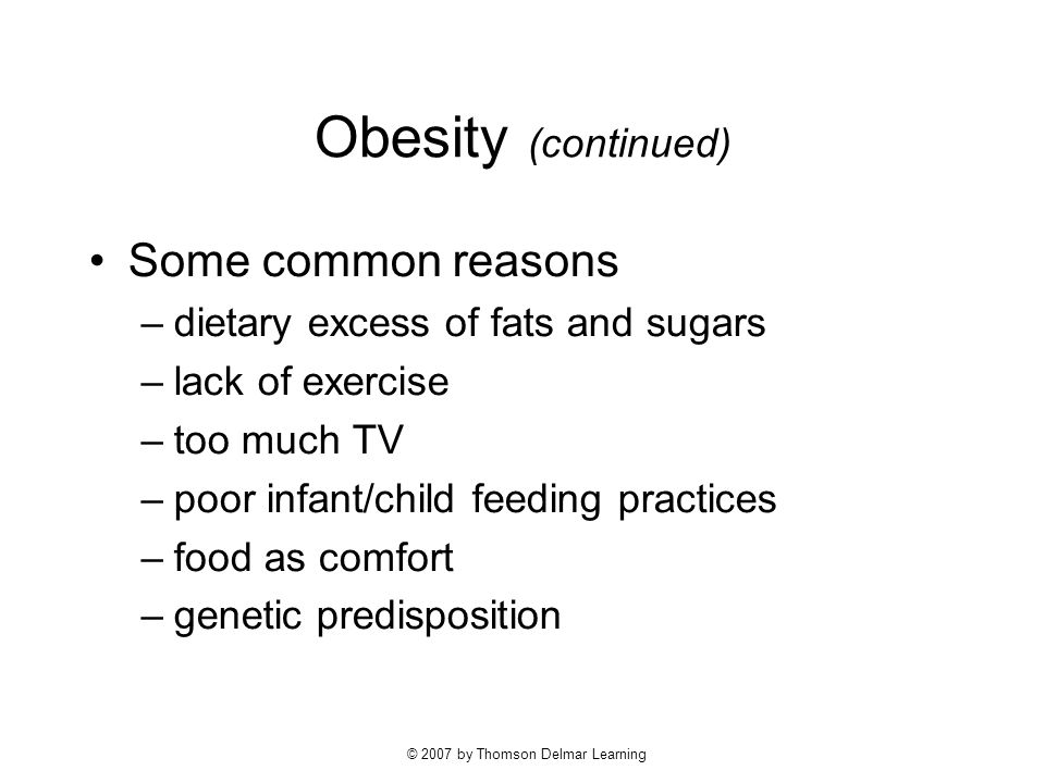 © 2007 by Thomson Delmar Learning Obesity (continued) Some common reasons –dietary excess of fats and sugars –lack of exercise –too much TV –poor infant/child feeding practices –food as comfort –genetic predisposition