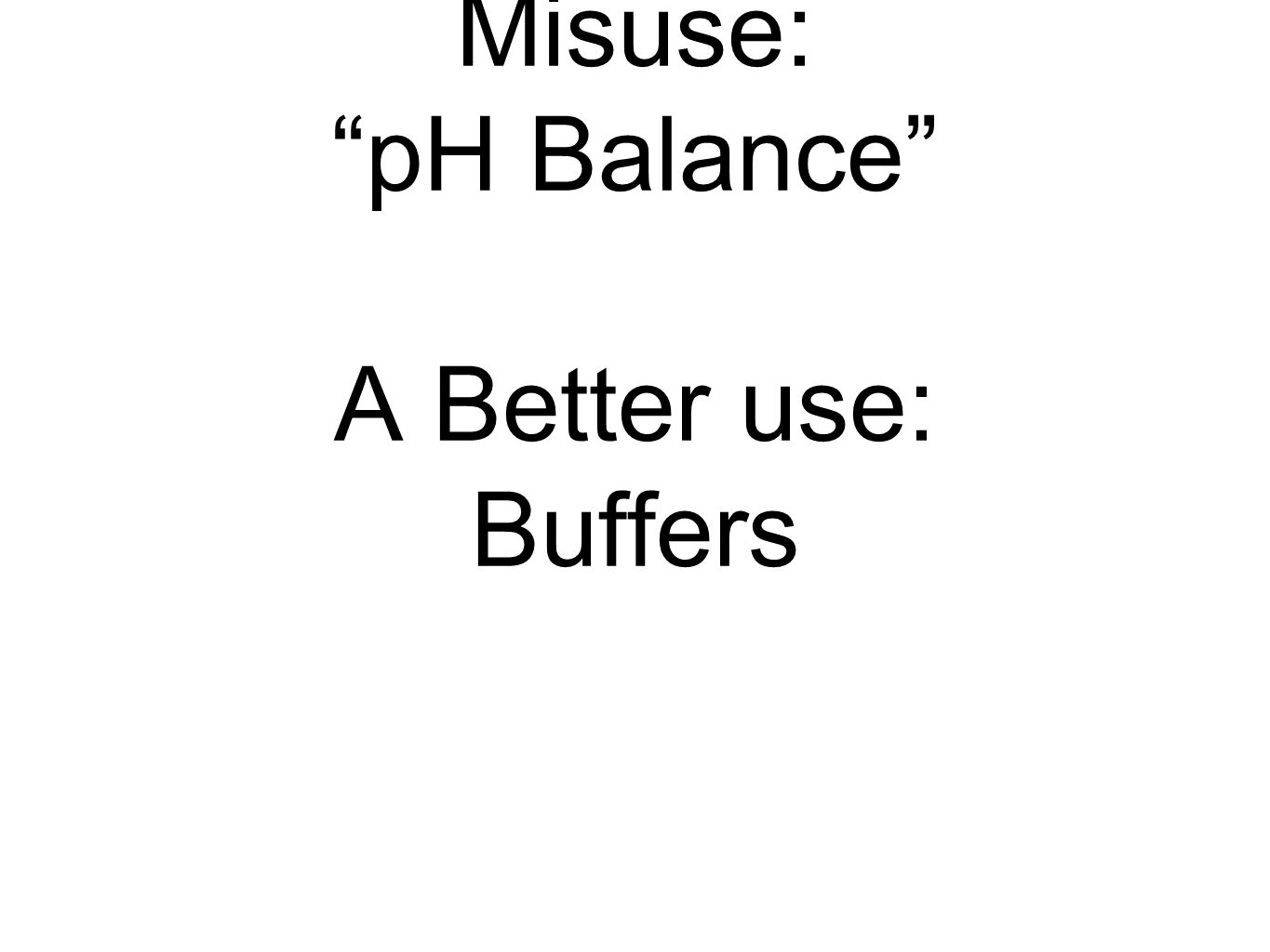 Misuse: pH Balance A Better use: Buffers