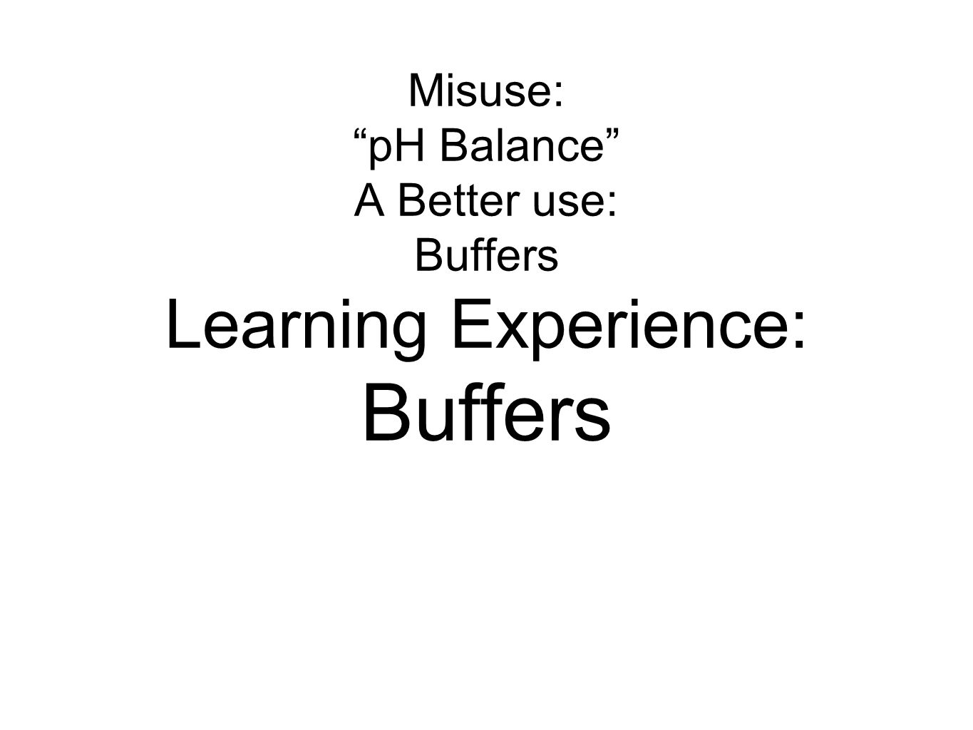 "Misuse: ""pH Balance"" A Better use: Buffers Learning Experience: Buffers"