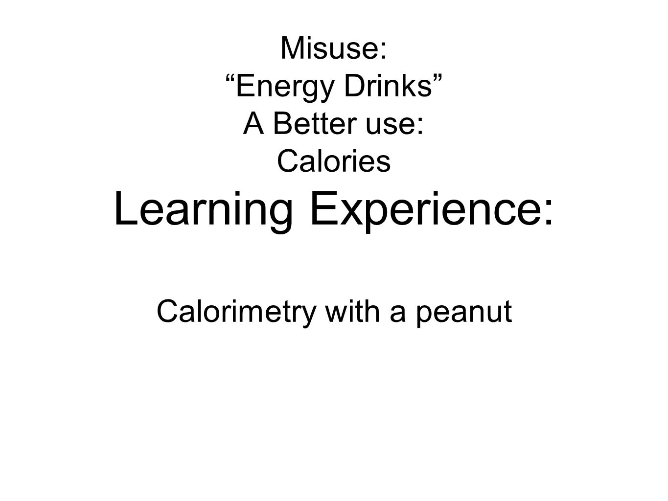 "Misuse: ""Energy Drinks"" A Better use: Calories Learning Experience: Calorimetry with a peanut"