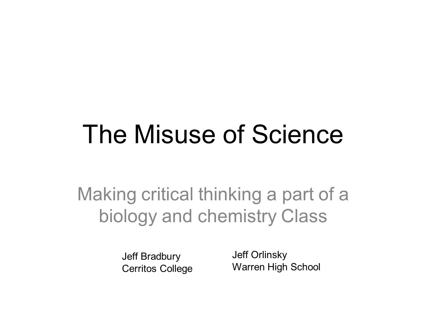The Misuse of Science Making critical thinking a part of a biology and chemistry Class Jeff Bradbury Cerritos College Jeff Orlinsky Warren High School