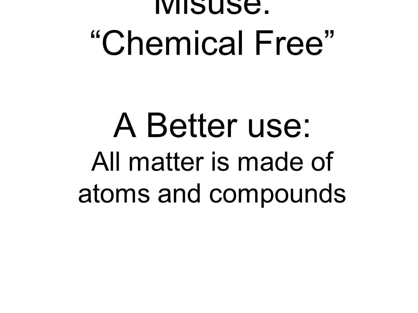Misuse: Chemical Free A Better use: All matter is made of atoms and compounds