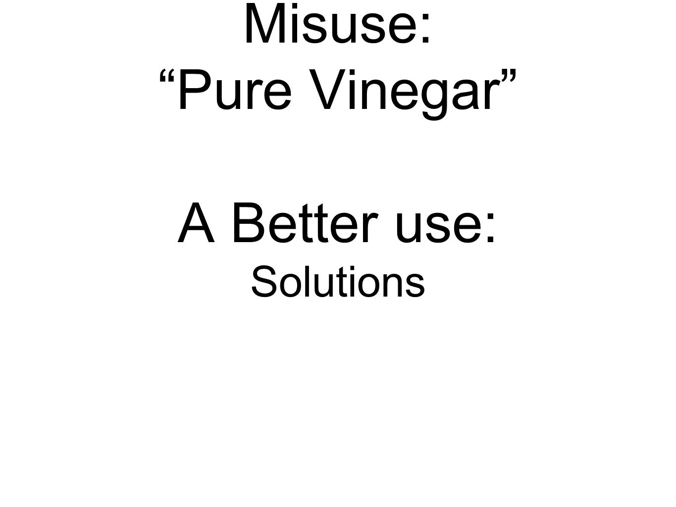 Misuse: Pure Vinegar A Better use: Solutions