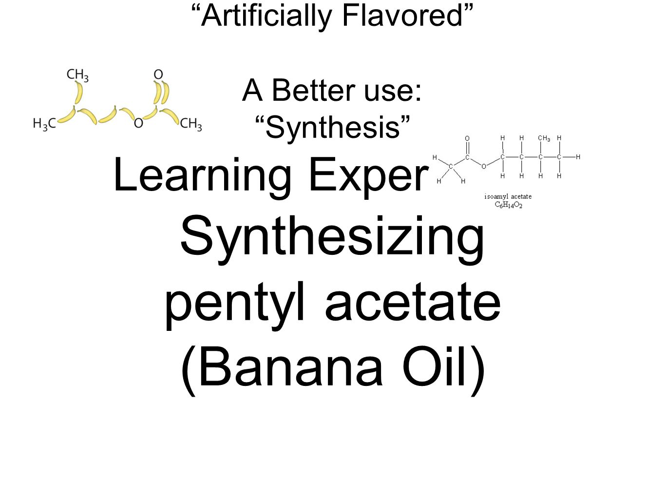 Misuse: Artificially Flavored A Better use: Synthesis Learning Experience: Synthesizing pentyl acetate (Banana Oil)