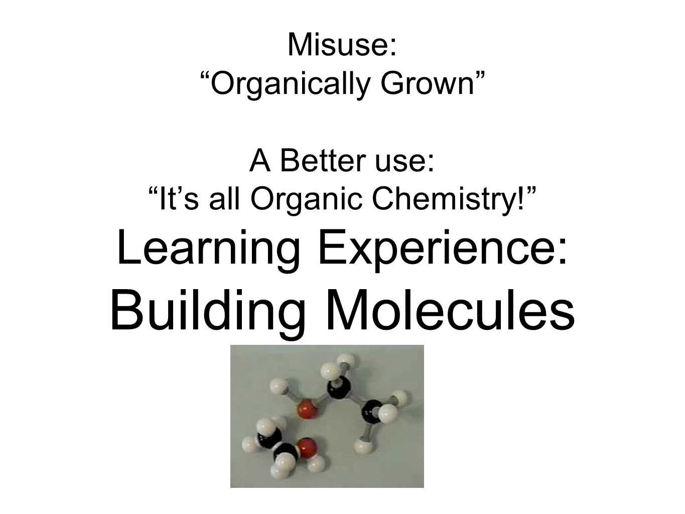 "Misuse: ""Organically Grown"" A Better use: ""It's all Organic Chemistry!"" Learning Experience: Building Molecules"