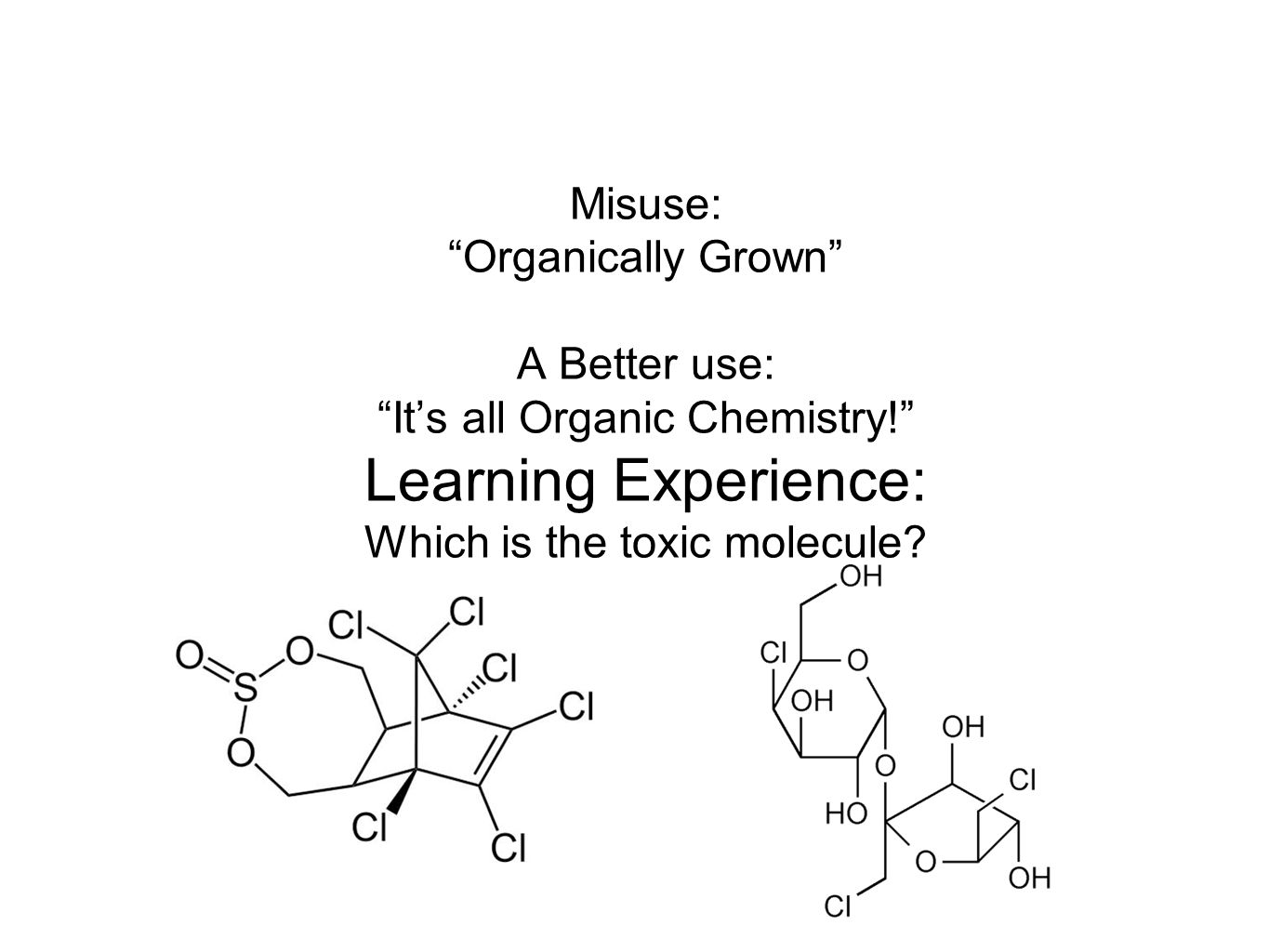 Misuse: Organically Grown A Better use: It's all Organic Chemistry! Learning Experience: Which is the toxic molecule