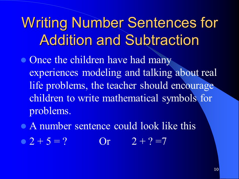 10 Writing Number Sentences for Addition and Subtraction Once the children have had many experiences modeling and talking about real life problems, th