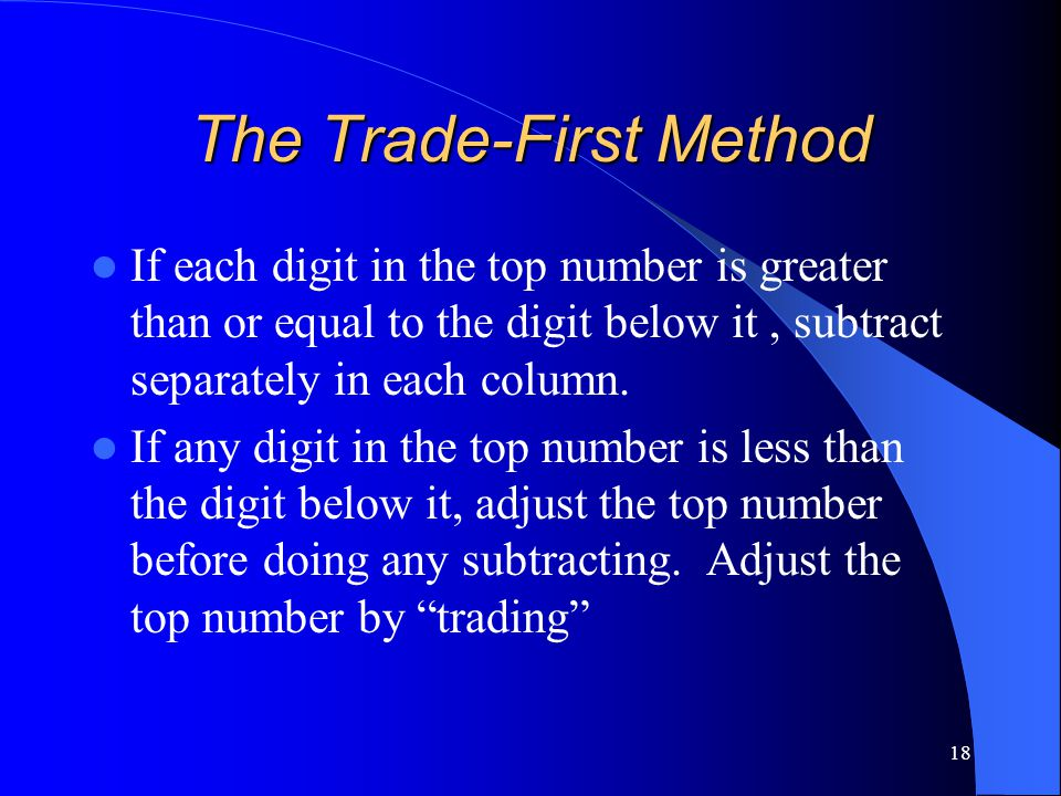 18 The Trade-First Method If each digit in the top number is greater than or equal to the digit below it, subtract separately in each column. If any d