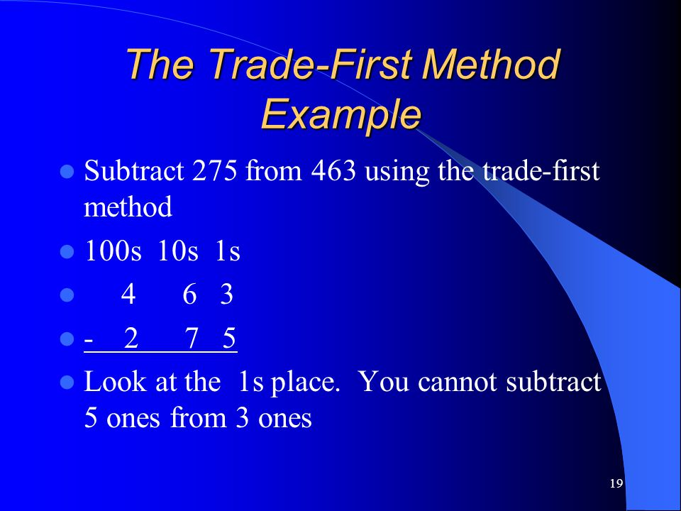 19 The Trade-First Method Example Subtract 275 from 463 using the trade-first method 100s 10s 1s 4 6 3 - 2 7 5 Look at the 1s place. You cannot subtra