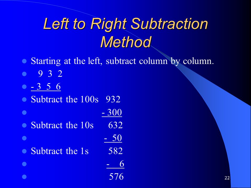 22 Left to Right Subtraction Method Starting at the left, subtract column by column. 9 3 2 - 3 5 6 Subtract the 100s 932 - 300 Subtract the 10s 632 -