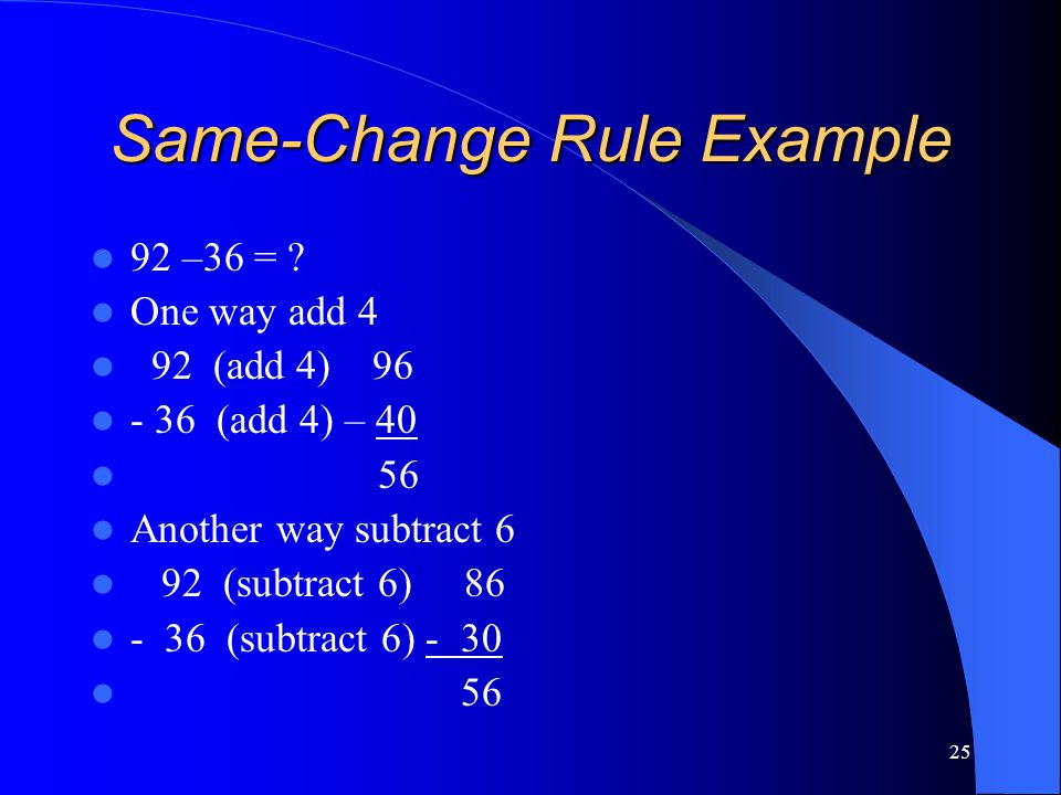 25 Same-Change Rule Example 92 –36 = ? One way add 4 92 (add 4) 96 - 36 (add 4) – 40 56 Another way subtract 6 92 (subtract 6) 86 - 36 (subtract 6) -