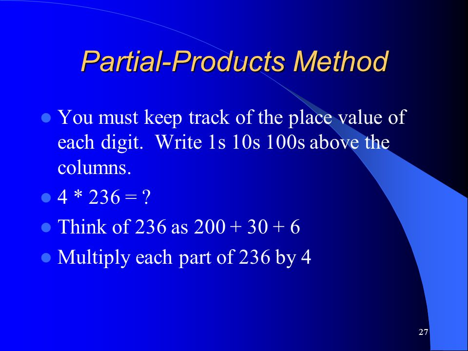 27 Partial-Products Method You must keep track of the place value of each digit. Write 1s 10s 100s above the columns. 4 * 236 = ? Think of 236 as 200