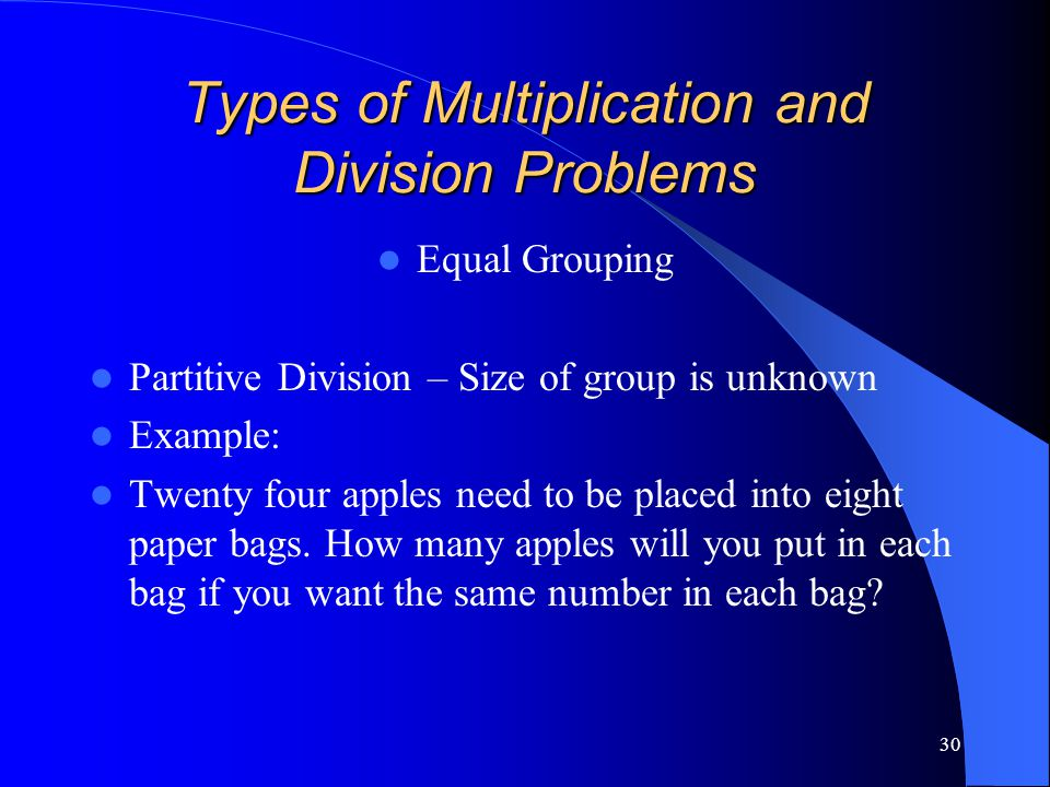 30 Types of Multiplication and Division Problems Equal Grouping Partitive Division – Size of group is unknown Example: Twenty four apples need to be p