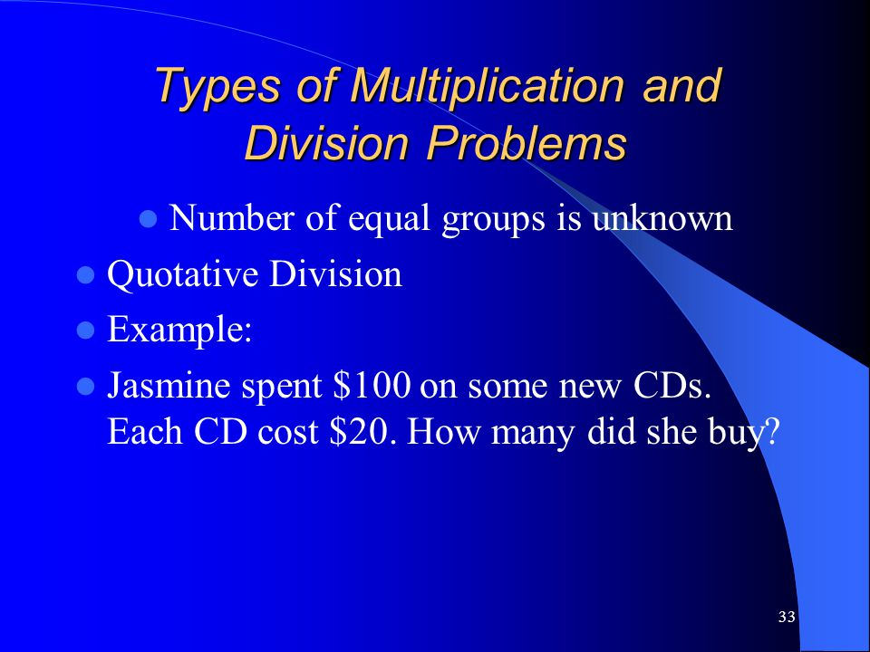 33 Types of Multiplication and Division Problems Number of equal groups is unknown Quotative Division Example: Jasmine spent $100 on some new CDs. Eac