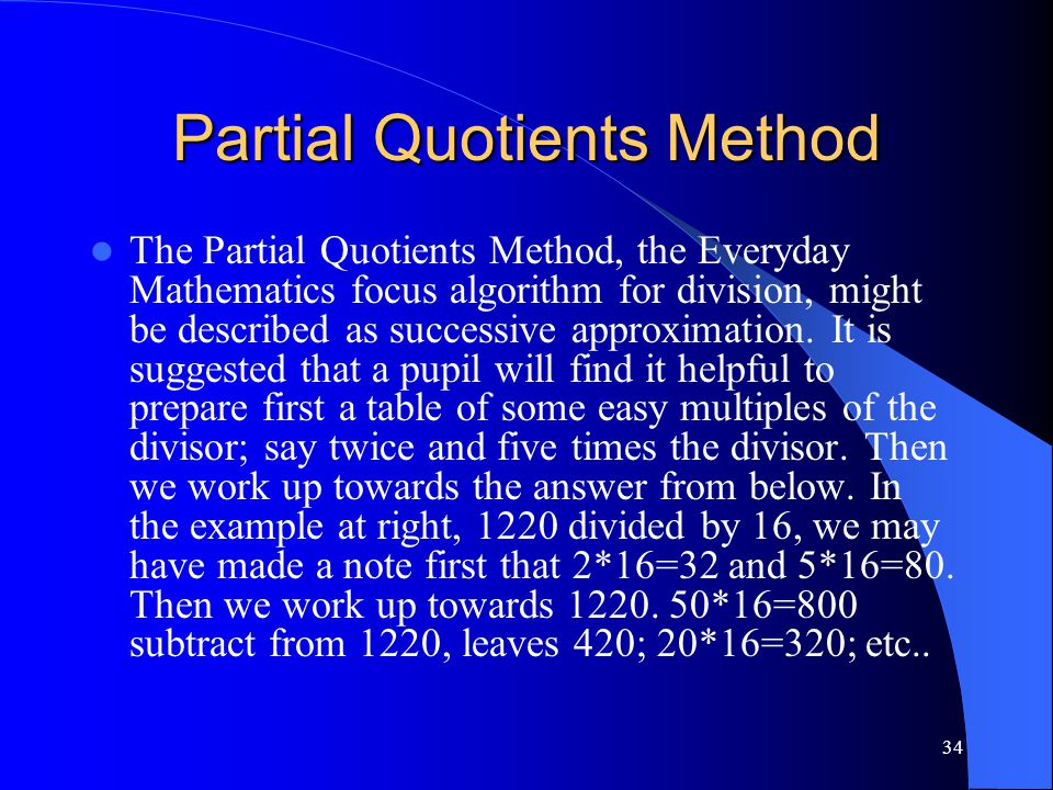 34 Partial Quotients Method The Partial Quotients Method, the Everyday Mathematics focus algorithm for division, might be described as successive appr