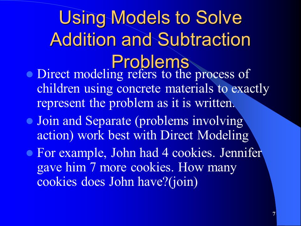 7 Using Models to Solve Addition and Subtraction Problems Direct modeling refers to the process of children using concrete materials to exactly repres