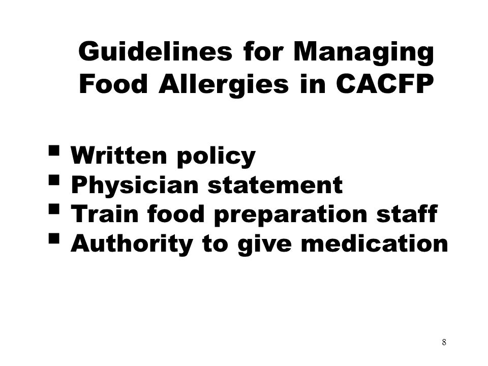 9 Guidelines for Managing Food Allergies in CACFP  Seek professional advice  Be sensitive about food restrictions  Plan meals for everyone  Read food labels  Make nutrient equivalent food substitutions