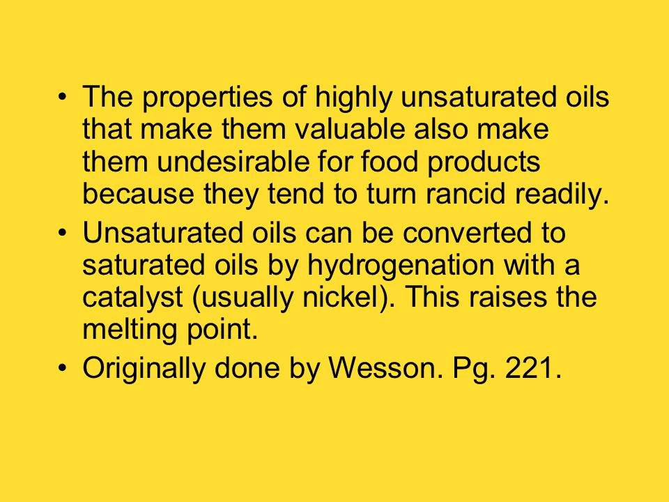 The properties of highly unsaturated oils that make them valuable also make them undesirable for food products because they tend to turn rancid readily.